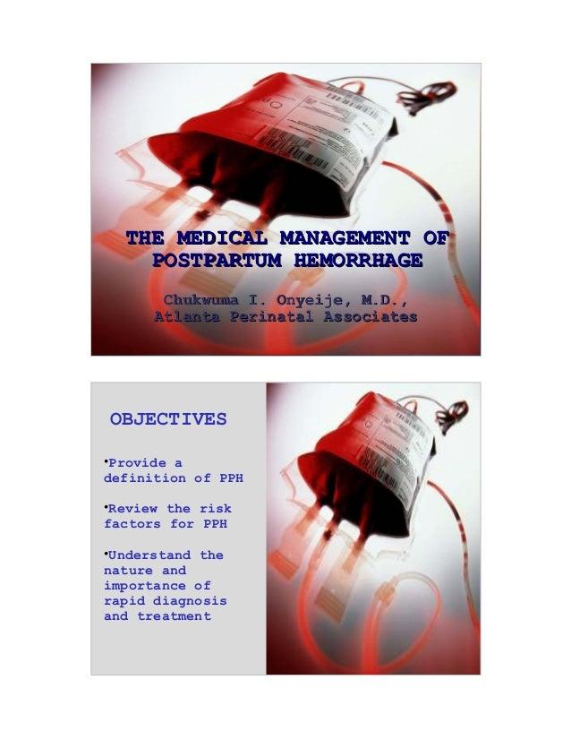 1 THE MEDICAL MANAGEMENT OFTHE MEDICAL MANAGEMENT OF POSTPARTUM HEMORRHAGEPOSTPARTUM HEMORRHAGE Chukwuma I. Onyeije, M.D.,...
