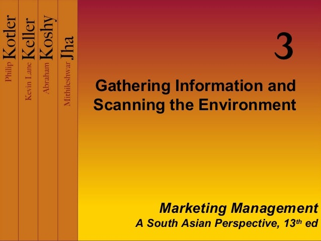 3 Gathering Information and Scanning the Environment  Marketing Management A South Asian Perspective, 13th ed