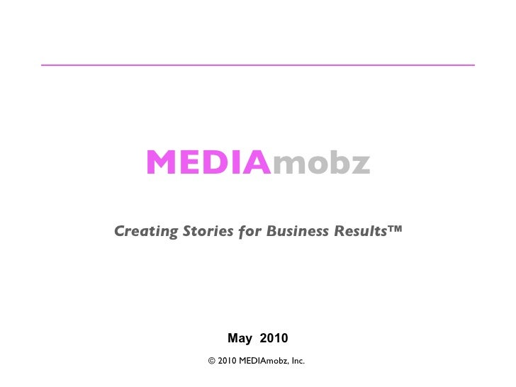 MEDIA mobz Creating Stories for Business Results™ © 2010 MEDIAmobz, Inc.  May  2010