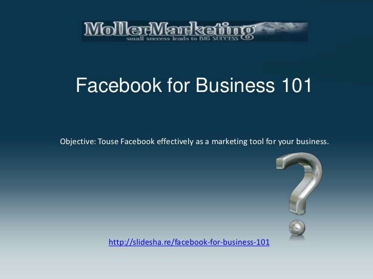 Facebook for Business 101Objective: Touse Facebook effectively as a marketing tool for your business.             http://s...