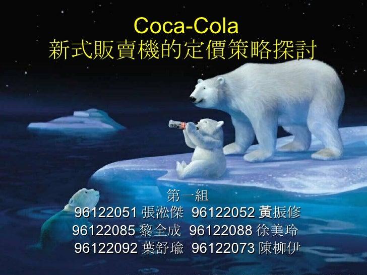 Coca-Cola 新式販賣機的定價策略探討  第一組 96122051 張淞傑  96122052 黃振修 96122085 黎全成  96122088 徐美玲  96122092 葉舒瑜  96122073 陳柳伊