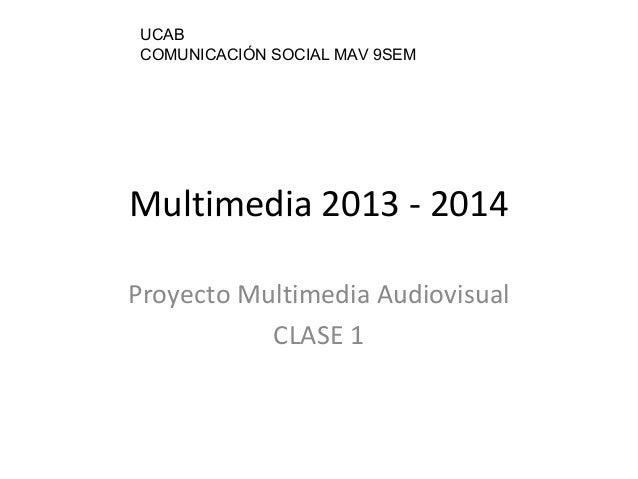 Multimedia 2013 - 2014 Proyecto Multimedia Audiovisual CLASE 1 UCAB COMUNICACIÓN SOCIAL MAV 9SEM