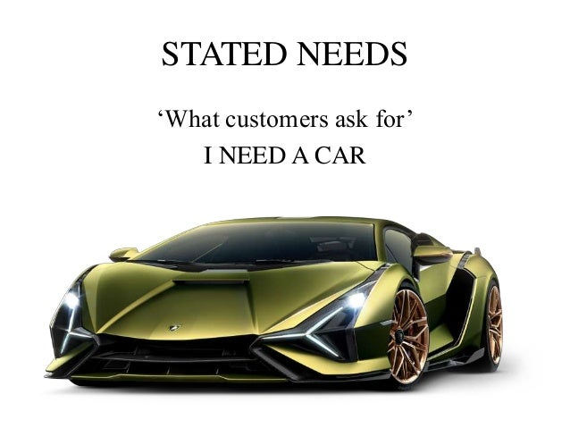 REAL NEED 'What stated need actually covers' Good mileage, low maintaining cost etc