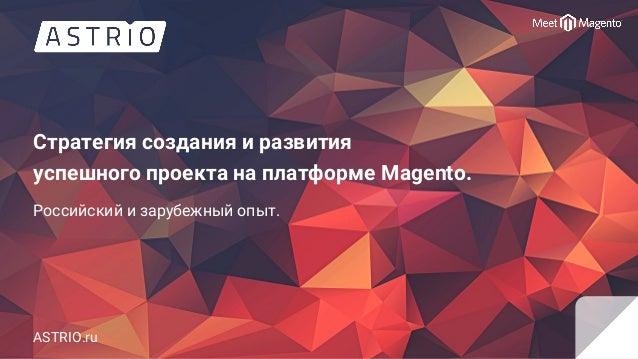 Стратегия создания и развития успешного проекта на платформе Magento. Российский и зарубежный опыт. ASTRIO.ru