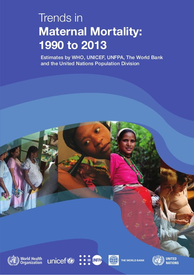 THE WORLD BANK Trends in Maternal Mortality: 1990 to 2013 Estimates by WHO, UNICEF, UNFPA, The World Bank and the United N...
