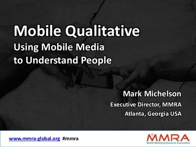 Mobile Qualitative  Using Mobile Media  to Understand People  www.mmra-global.org #mmra  Mark Michelson  Executive Directo...