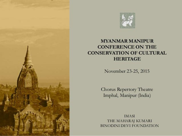 MYANMAR MANIPUR CONFERENCE ON THE CONSERVATION OF CULTURAL HERITAGE November 23-25, 2015 Chorus Repertory Theatre Imphal, ...