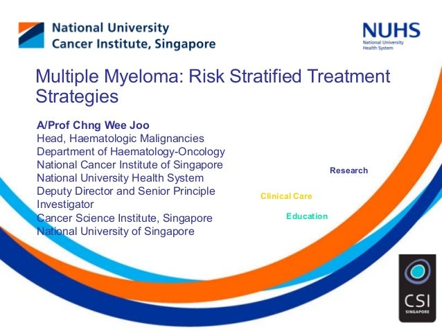Education Clinical Care Research Multiple Myeloma: Risk Stratified Treatment Strategies A/Prof Chng Wee Joo Head, Haematol...
