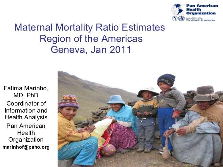 Maternal Mortality Ratio Estimates  Region of the Americas Geneva, Jan 2011 Fatima Marinho, MD, PhD Coordinator of Informa...
