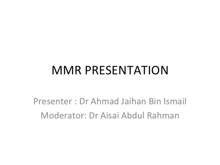 MMR PRESENTATION Presenter : Dr Ahmad Jaihan Bin Ismail Moderator: Dr Aisai Abdul Rahman
