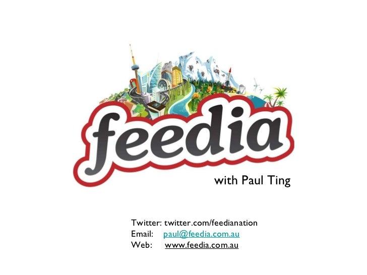 with Paul Ting Twitter: twitter.com/feedianation Email:  [email_address] Web:  www.feedia.com.au