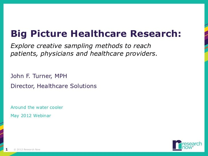Big Picture Healthcare Research:    Explore creative sampling methods to reach    patients, physicians and healthcare prov...