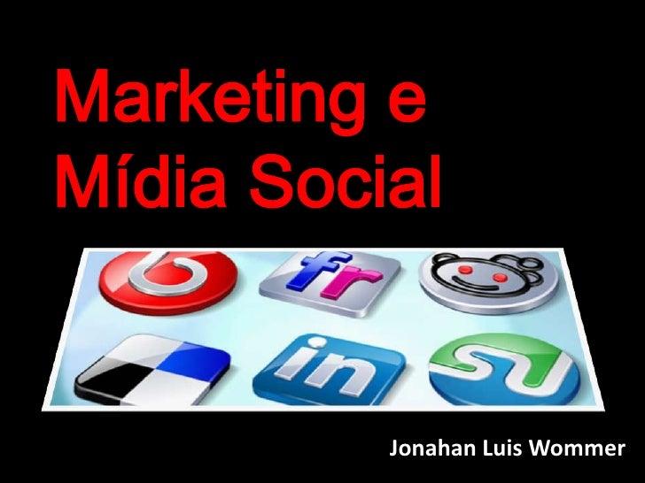 Marketing e <br />Mídia Social<br />Jonahan Luis Wommer<br />