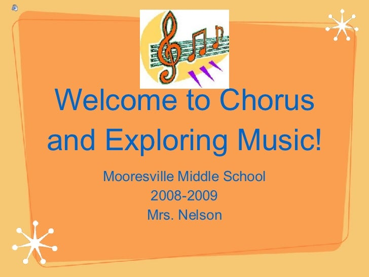Welcome to Chorus and Exploring Music! <ul><li>Mooresville Middle School </li></ul><ul><li>2008-2009 </li></ul><ul><li>Mrs...