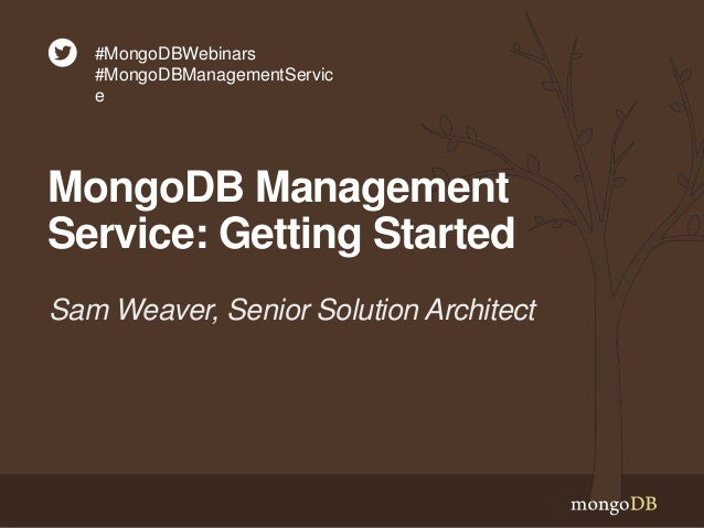 MongoDB Management Service: Getting Started Sam Weaver, Senior Solution Architect #MongoDBWebinars #MongoDBManagementServi...