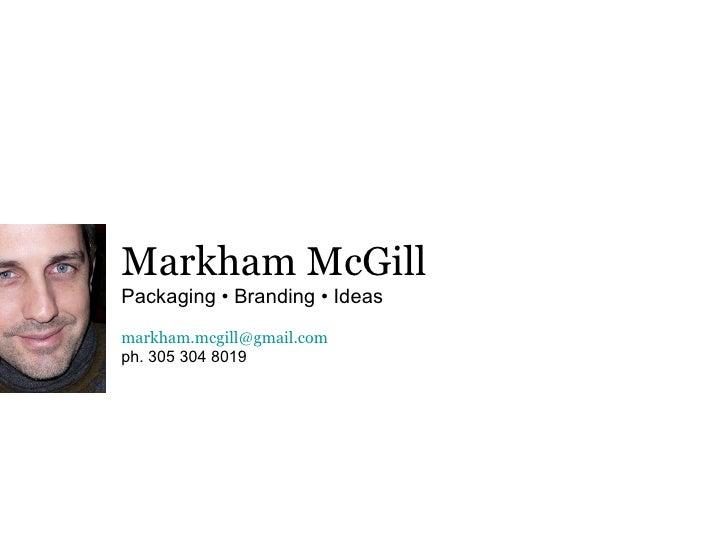 Markham McGill Packaging • Branding • Ideas [email_address] ph. 305 304 8019