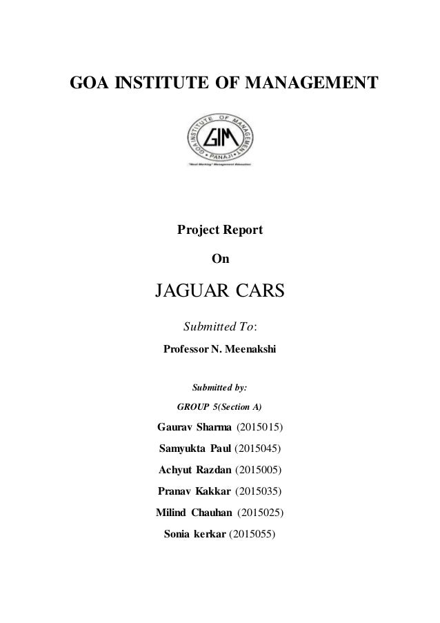 GOA INSTITUTE OF MANAGEMENT Project Report On JAGUAR CARS Submitted To: Professor N. Meenakshi Submitted by: GROUP 5(Secti...
