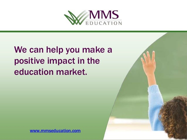 We can help you make apositive impact in theeducation market.   www.mmseducation.com    Copyright 2013