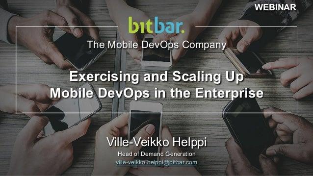 The Mobile DevOps Company Ville-Veikko Helppi Head of Demand Generation ville-veikko.helppi@bitbar.com Exercising and Scal...