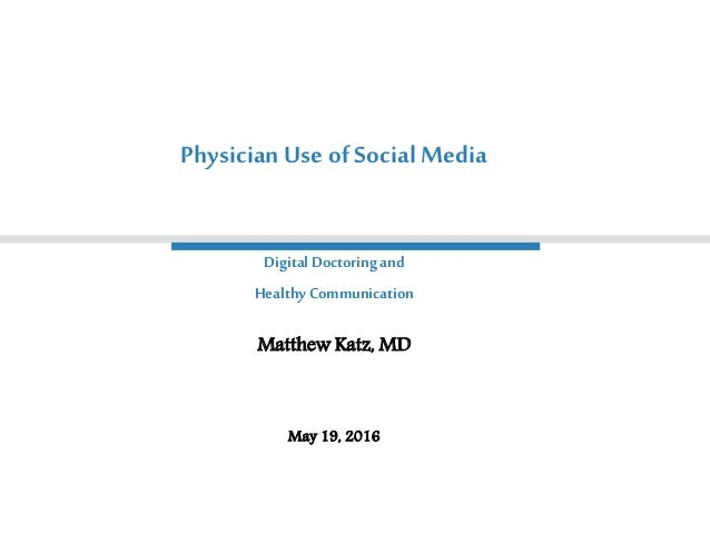 Digital Doctoringand Healthy Communication Matthew Katz, MD May 19, 2016 PhysicianUse of Social Media