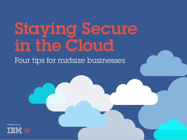 Staying Secure in the Cloud Four tips for midsize businesses  Brought to you by