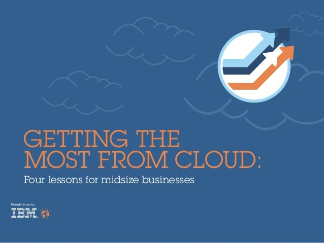 Four lessons for midsize businessesBrought to you byGetting theMost From Cloud:
