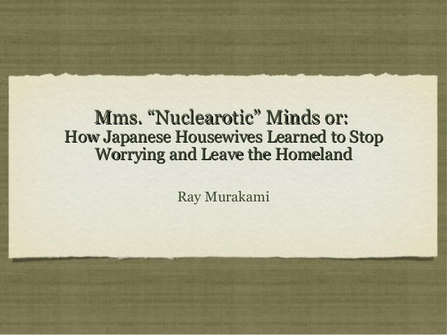 "Mms. ""Nuclearotic"" Minds or:  How Japanese Housewives Learned to Stop Worrying and Leave the Homeland Ray Murakami"