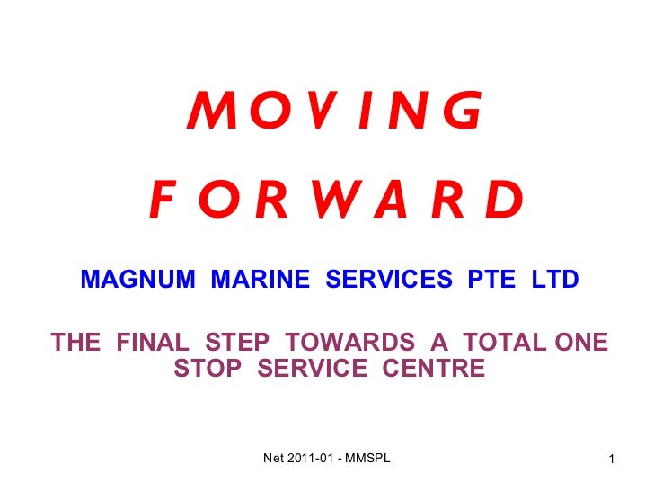 M O V I N G F O R W A R D MAGNUM  MARINE  SERVICES  PTE  LTD THE  FINAL  STEP  TOWARDS  A  TOTAL ONE STOP  SERVICE  CENTRE