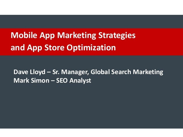 Mobile App Marketing Strategies and App Store Optimization Dave Lloyd – Sr. Manager, Global Search Marketing Mark Simon – ...