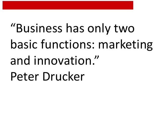 """""""Business has only two basic functions: marketing and innovation."""" Peter Drucker"""