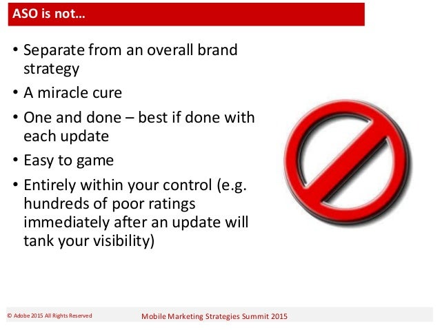 Mobile Marketing Strategies Summit 2015© Adobe 2015 All Rights Reserved ASO is not… • Separate from an overall brand strat...