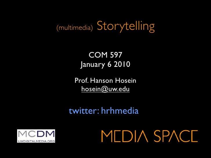 (multimedia)   Storytelling            COM 597        January 6 2010      Prof. Hanson Hosein        hosein@uw.edu       t...