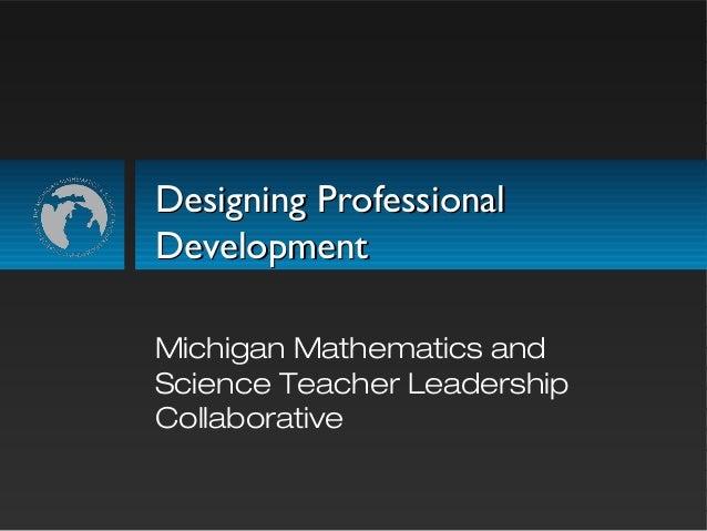 Designing ProfessionalDesigning Professional DevelopmentDevelopment Michigan Mathematics and Science Teacher Leadership Co...