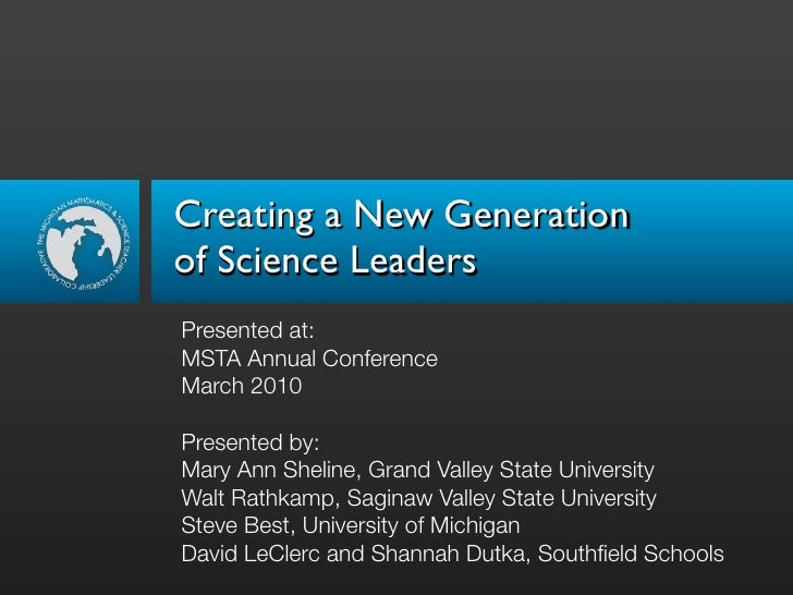 Creating a New Generation of Science Leaders Presented at: MSTA Annual Conference March 2010  Presented by: Mary Ann Sheli...