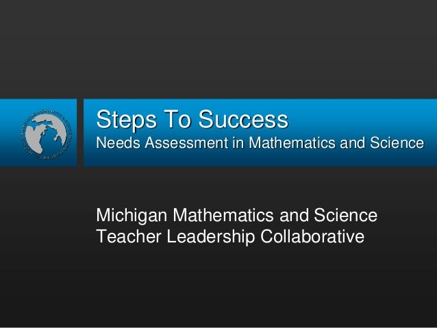 Steps To Success Needs Assessment in Mathematics and Science Michigan Mathematics and Science Teacher Leadership Collabora...