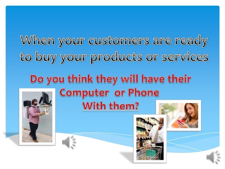 When your customers are ready to buy your products or services<br />Do you think they will have their<br />Computer  or Ph...