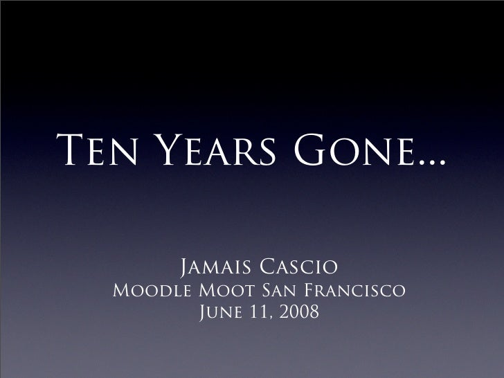 Ten Years Gone...         Jamais Cascio   Moodle Moot San Francisco          June 11, 2008