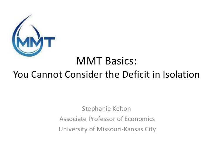 MMT Basics:You Cannot Consider the Deficit in Isolation                  Stephanie Kelton          Associate Professor of ...