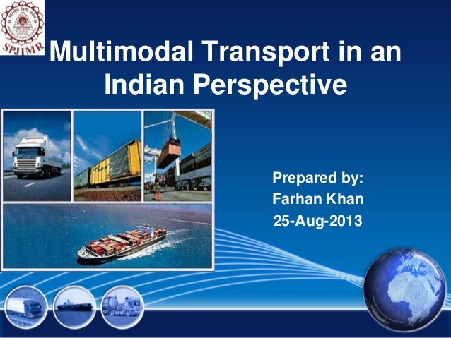 Multimodal Transport in an Indian Perspective Prepared by: Farhan Khan 25-Aug-2013