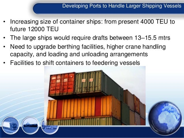 Developing Ports to Handle Larger Shipping Vessels • Increasing size of container ships: from present 4000 TEU to future 1...