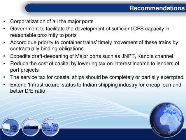 • Corporatization of all the major ports • Government to facilitate the development of sufficient CFS capacity in reasonab...