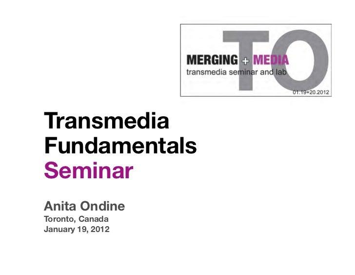 TransmediaFundamentalsSeminarAnita OndineToronto, CanadaJanuary 19, 2012
