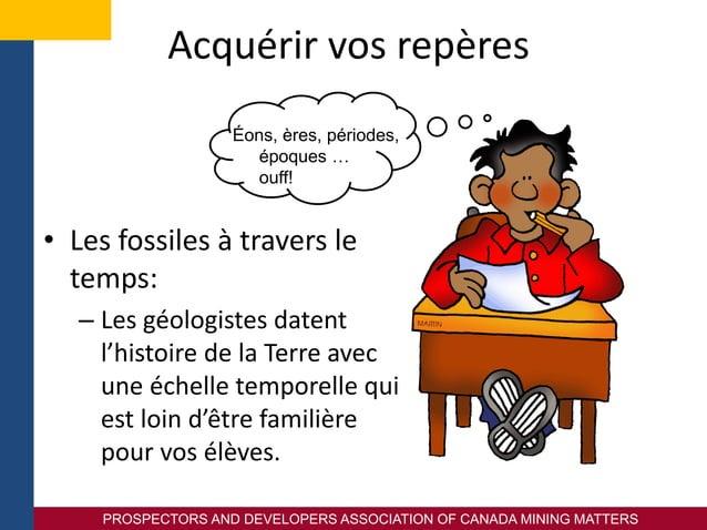 PROSPECTORS AND DEVELOPERS ASSOCIATION OF CANADA MINING MATTERS Acquérir vos repères • Les fossiles à travers le temps: – ...
