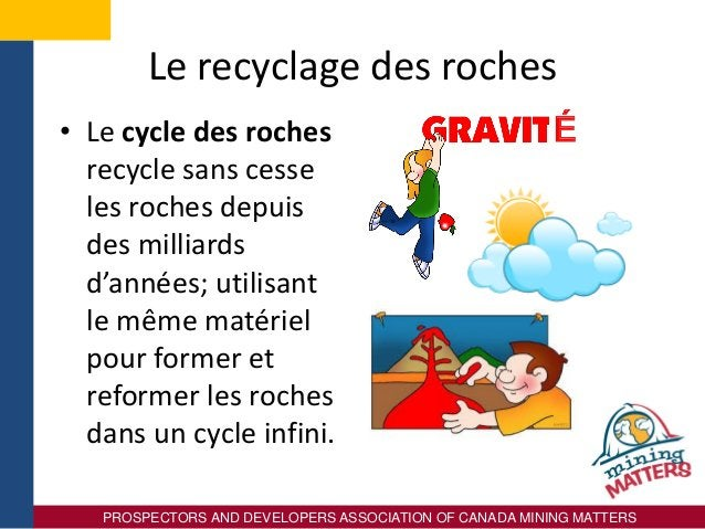 PROSPECTORS AND DEVELOPERS ASSOCIATION OF CANADA MINING MATTERS Le recyclage des roches • Le cycle des roches recycle sans...