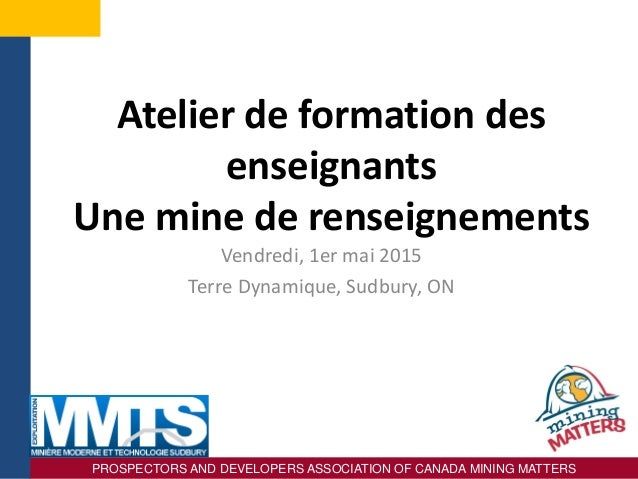 PROSPECTORS AND DEVELOPERS ASSOCIATION OF CANADA MINING MATTERS Atelier de formation des enseignants Une mine de renseigne...