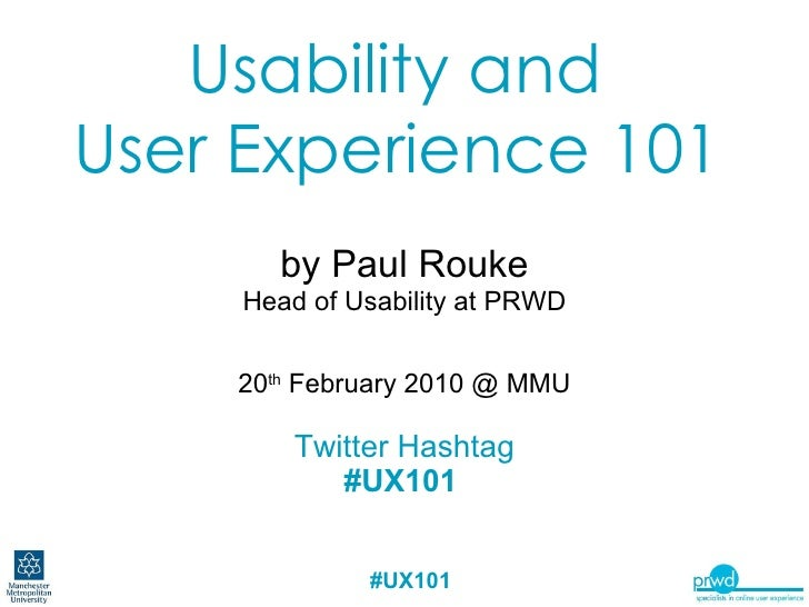 Usability and  User Experience 101   by Paul Rouke Head of Usability at PRWD 20 th  February 2010 @ MMU Twitter Hashtag #U...