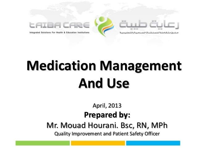 Medication Management And Use April, 2013  Prepared by: Mr. Mouad Hourani. Bsc, RN, MPh Quality Improvement and Patient Sa...