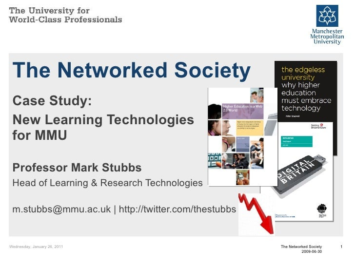 The Networked Society Case Study: New Learning Technologies for MMU Professor Mark Stubbs Head of Learning & Research Tech...