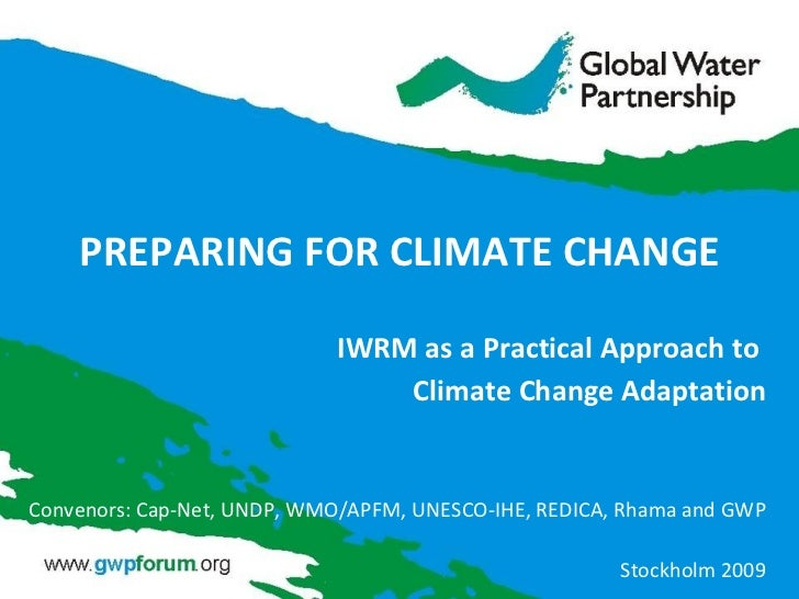 PREPARING FOR CLIMATE CHANGE IWRM as a Practical Approach to  Climate Change Adaptation Convenors: Cap-Net, UNDP, WMO/APFM...