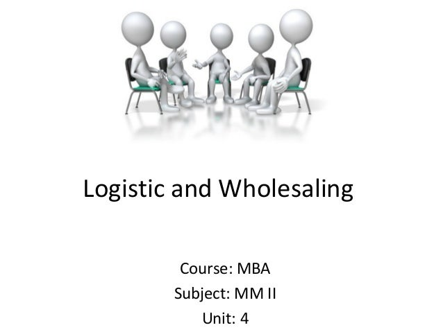 Logistic and Wholesaling Course: MBA Subject: MM II Unit: 4